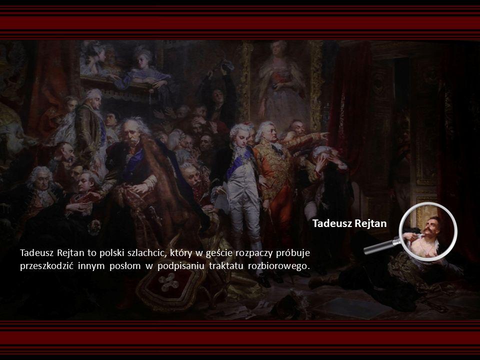 Tadeusz Rejtan Tadeusz Rejtan to polski szlachcic, który w geście rozpaczy próbuje przeszkodzić innym posłom w podpisaniu traktatu rozbiorowego.