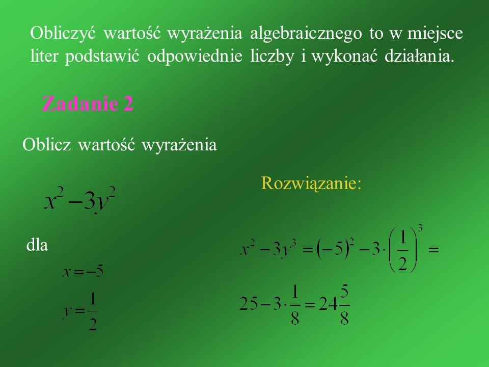 Obliczyć wartość wyrażenia algebraicznego to w miejsce liter podstawić odpowiednie liczby i wykonać działania.