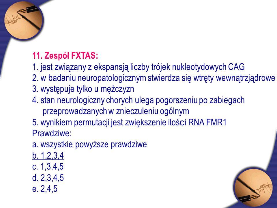 11. Zespół FXTAS: 1. jest związany z ekspansją liczby trójek nukleotydowych CAG.