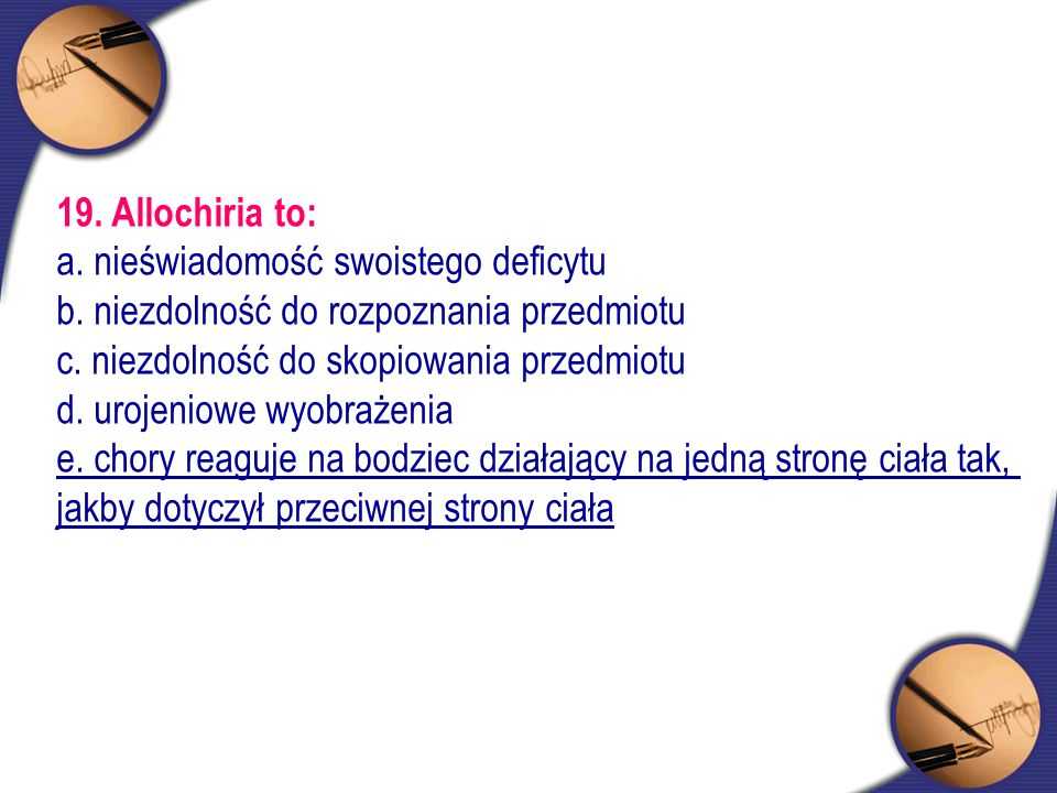 19. Allochiria to: a. nieświadomość swoistego deficytu. b. niezdolność do rozpoznania przedmiotu. c. niezdolność do skopiowania przedmiotu.