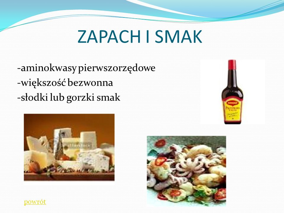 ZAPACH I SMAK -aminokwasy pierwszorzędowe -większość bezwonna -słodki lub gorzki smak powrót