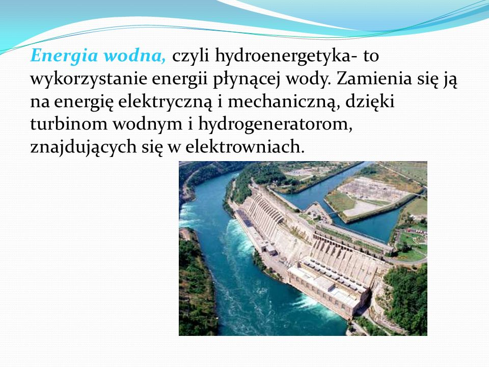 Energia wodna, czyli hydroenergetyka- to wykorzystanie energii płynącej wody.