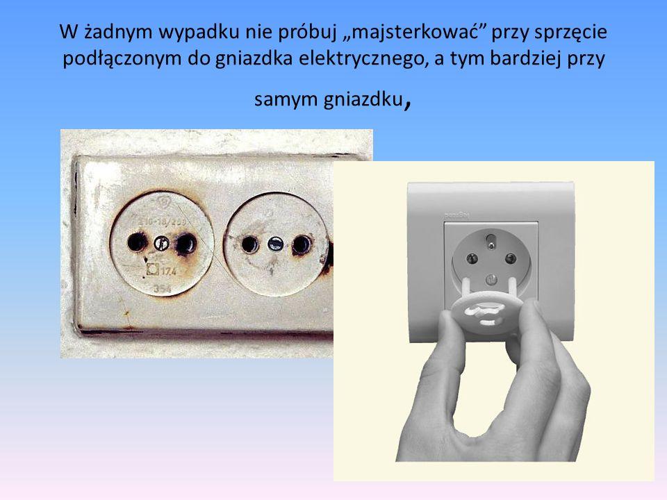 """W żadnym wypadku nie próbuj """"majsterkować przy sprzęcie podłączonym do gniazdka elektrycznego, a tym bardziej przy samym gniazdku,"""