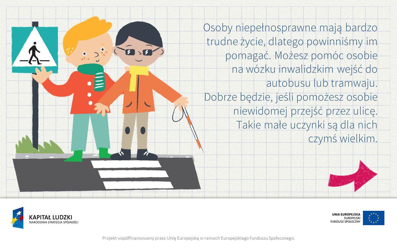 Osoby niepełnosprawne mają bardzo trudne życie, dlatego powinniśmy im pomagać. Możesz pomóc osobie na wózku inwalidzkim wejść do autobusu lub tramwaju. Dobrze będzie, jeśli pomożesz osobie niewidomej przejść przez ulicę. Takie małe uczynki są dla nich czymś wielkim.