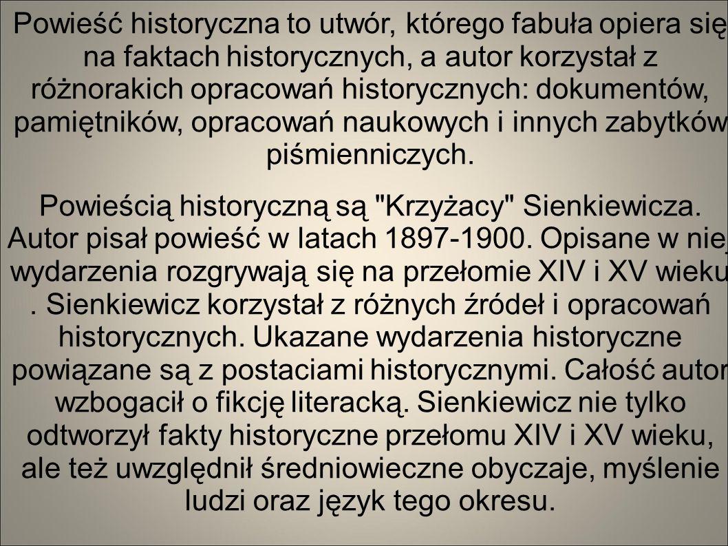Powieść historyczna to utwór, którego fabuła opiera się na faktach historycznych, a autor korzystał z różnorakich opracowań historycznych: dokumentów, pamiętników, opracowań naukowych i innych zabytków piśmienniczych.