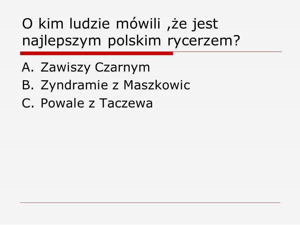 O kim ludzie mówili ,że jest najlepszym polskim rycerzem