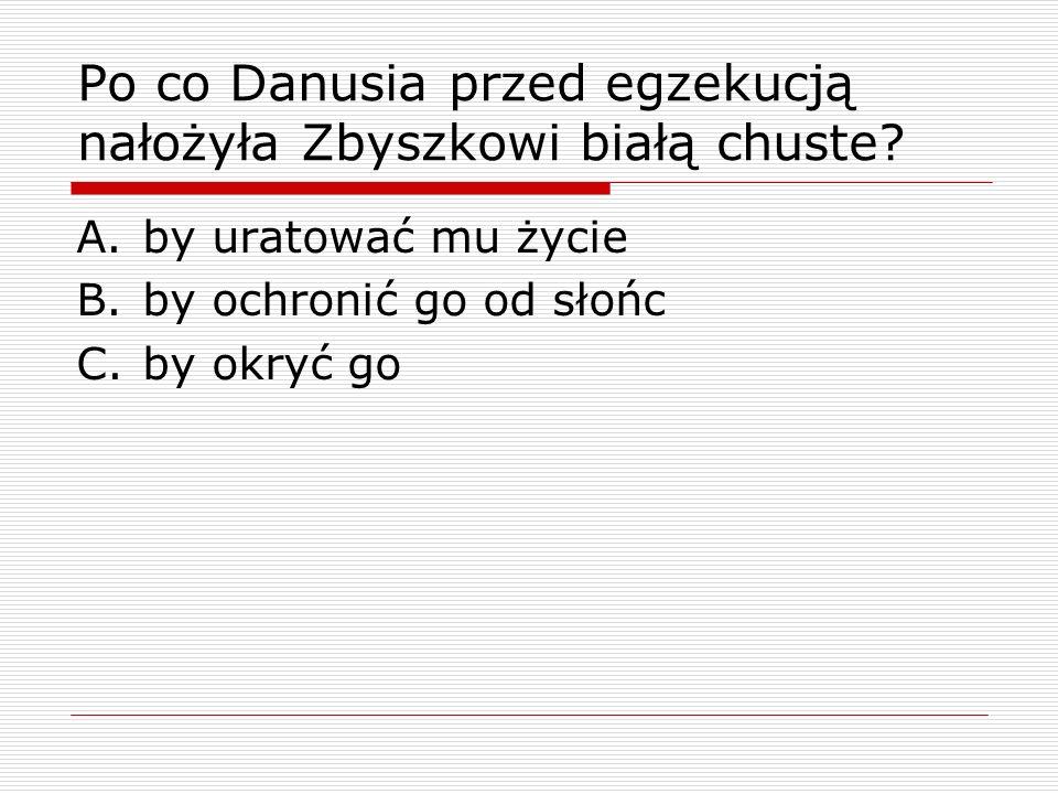 Po co Danusia przed egzekucją nałożyła Zbyszkowi białą chuste