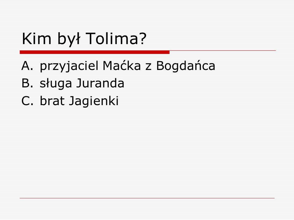 Kim był Tolima przyjaciel Maćka z Bogdańca sługa Juranda