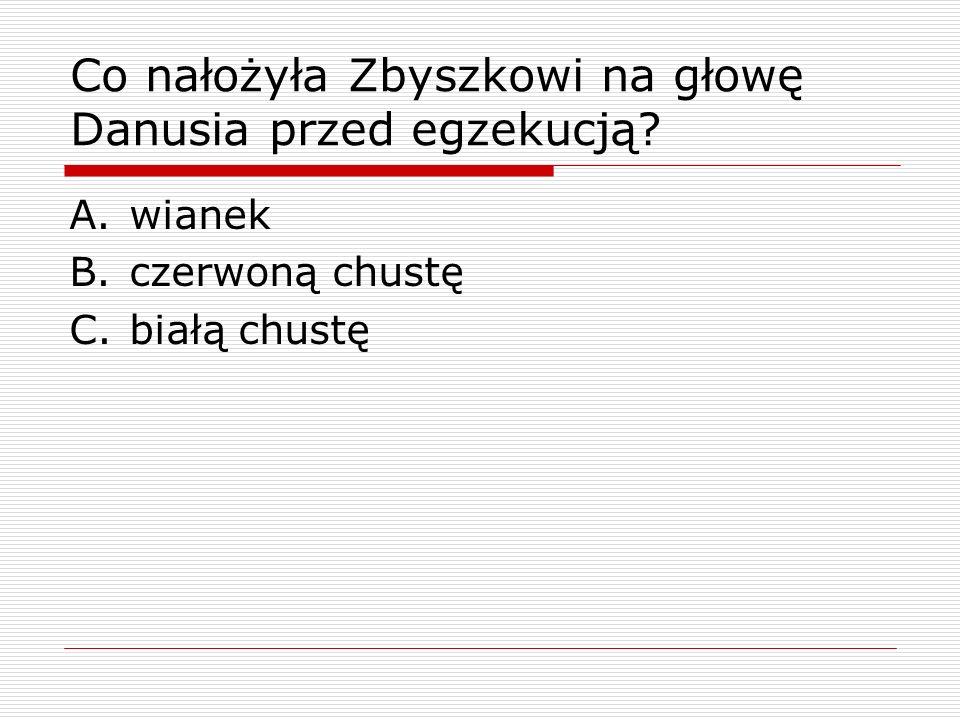 Co nałożyła Zbyszkowi na głowę Danusia przed egzekucją
