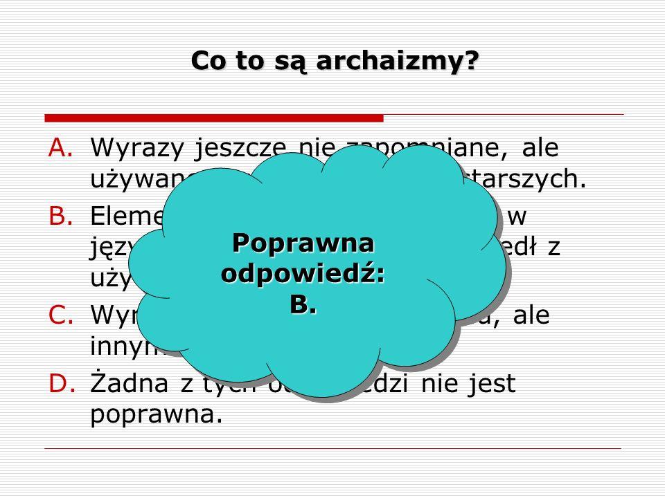 Co to są archaizmy Wyrazy jeszcze nie zapomniane, ale używane zwykle przez ludzi starszych.