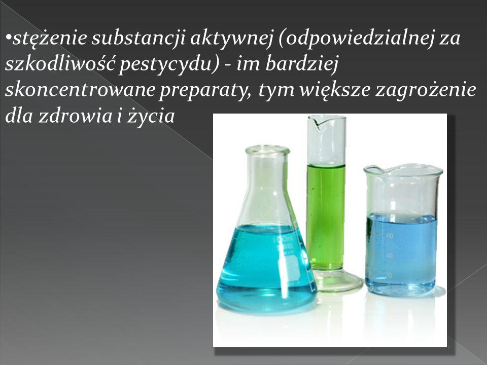stężenie substancji aktywnej (odpowiedzialnej za szkodliwość pestycydu) - im bardziej skoncentrowane preparaty, tym większe zagrożenie dla zdrowia i życia