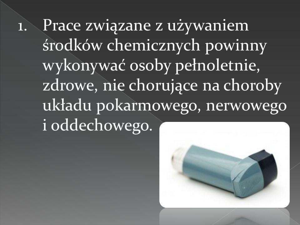 Prace związane z używaniem środków chemicznych powinny wykonywać osoby pełnoletnie, zdrowe, nie chorujące na choroby układu pokarmowego, nerwowego i oddechowego.