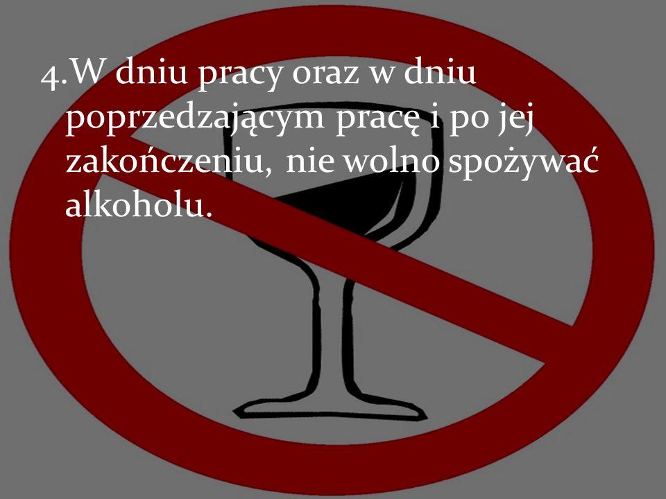 W dniu pracy oraz w dniu poprzedzającym pracę i po jej zakończeniu, nie wolno spożywać alkoholu.