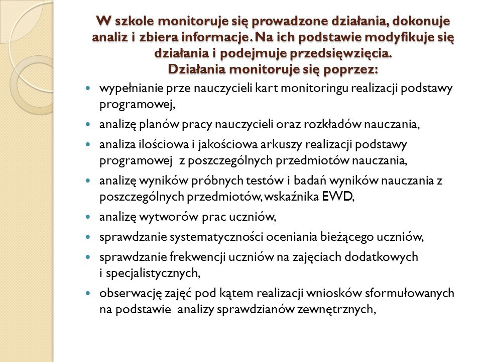 W szkole monitoruje się prowadzone działania, dokonuje analiz i zbiera informacje. Na ich podstawie modyfikuje się działania i podejmuje przedsięwzięcia. Działania monitoruje się poprzez: