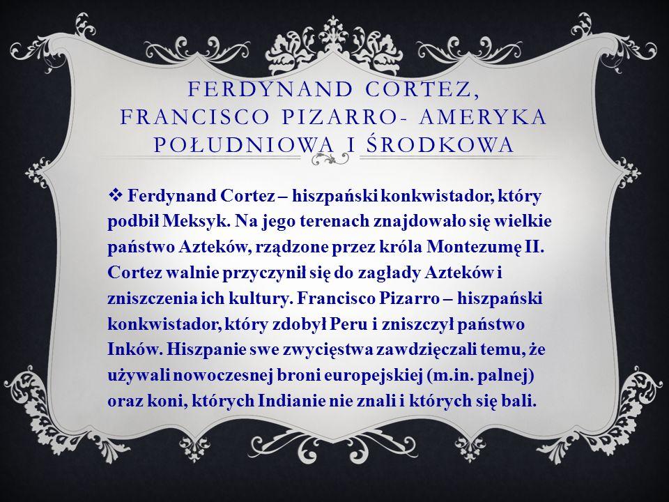 Ferdynand cortez, francisco pizarro- ameryka południowa i środkowa