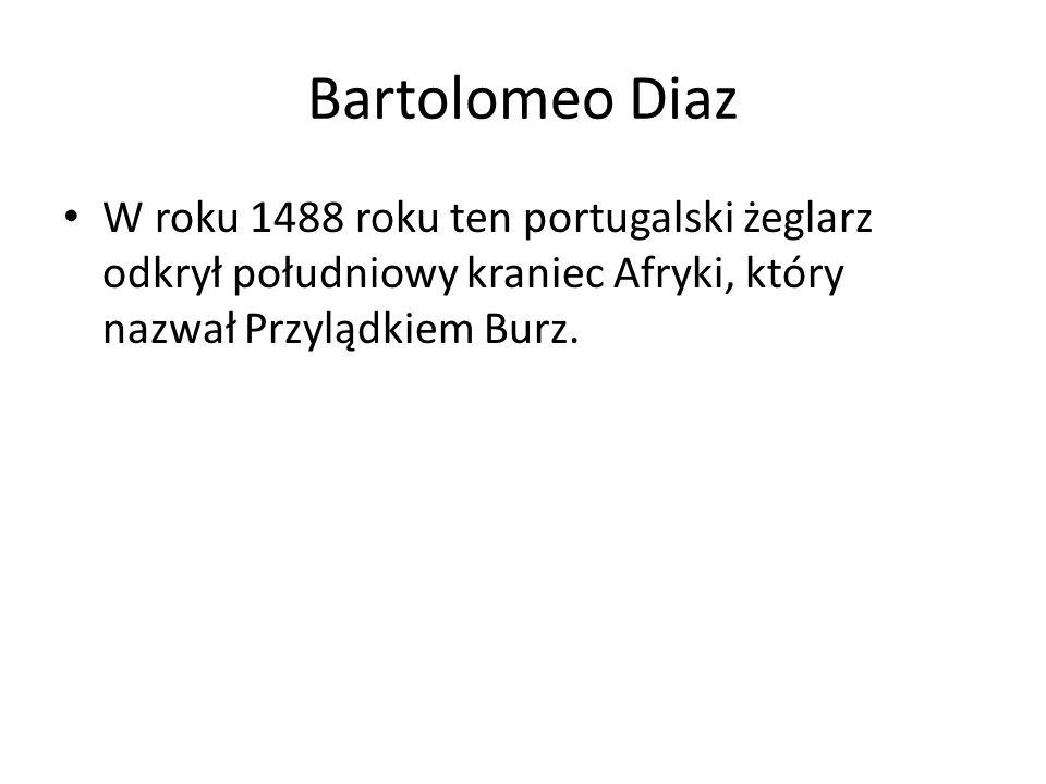 Bartolomeo Diaz W roku 1488 roku ten portugalski żeglarz odkrył południowy kraniec Afryki, który nazwał Przylądkiem Burz.
