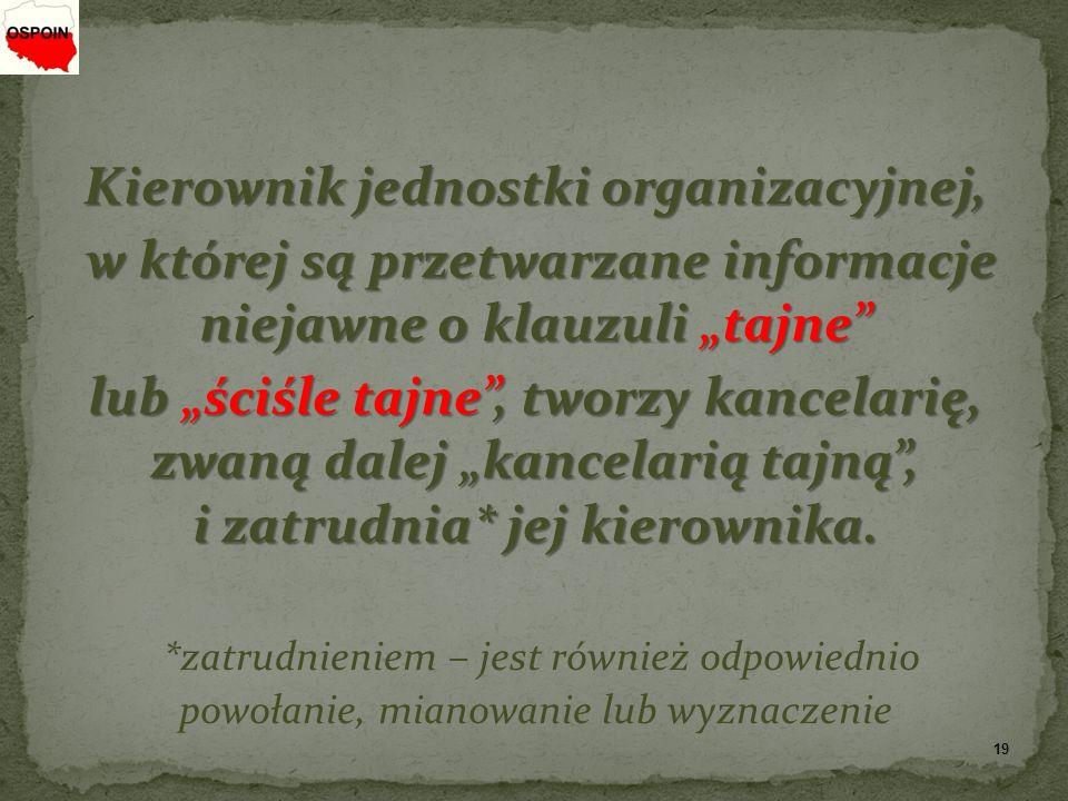 """Kierownik jednostki organizacyjnej, w której są przetwarzane informacje niejawne o klauzuli """"tajne lub """"ściśle tajne , tworzy kancelarię, zwaną dalej """"kancelarią tajną , i zatrudnia* jej kierownika."""