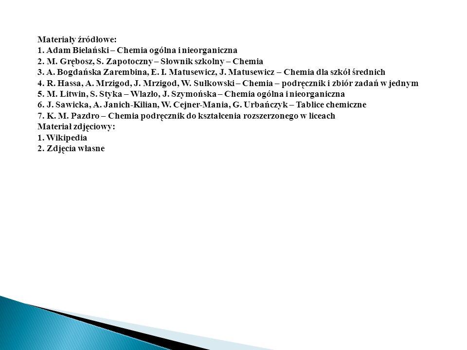 Materiały źródłowe: 1. Adam Bielański – Chemia ogólna i nieorganiczna. 2. M. Grębosz, S. Zapotoczny – Słownik szkolny – Chemia.