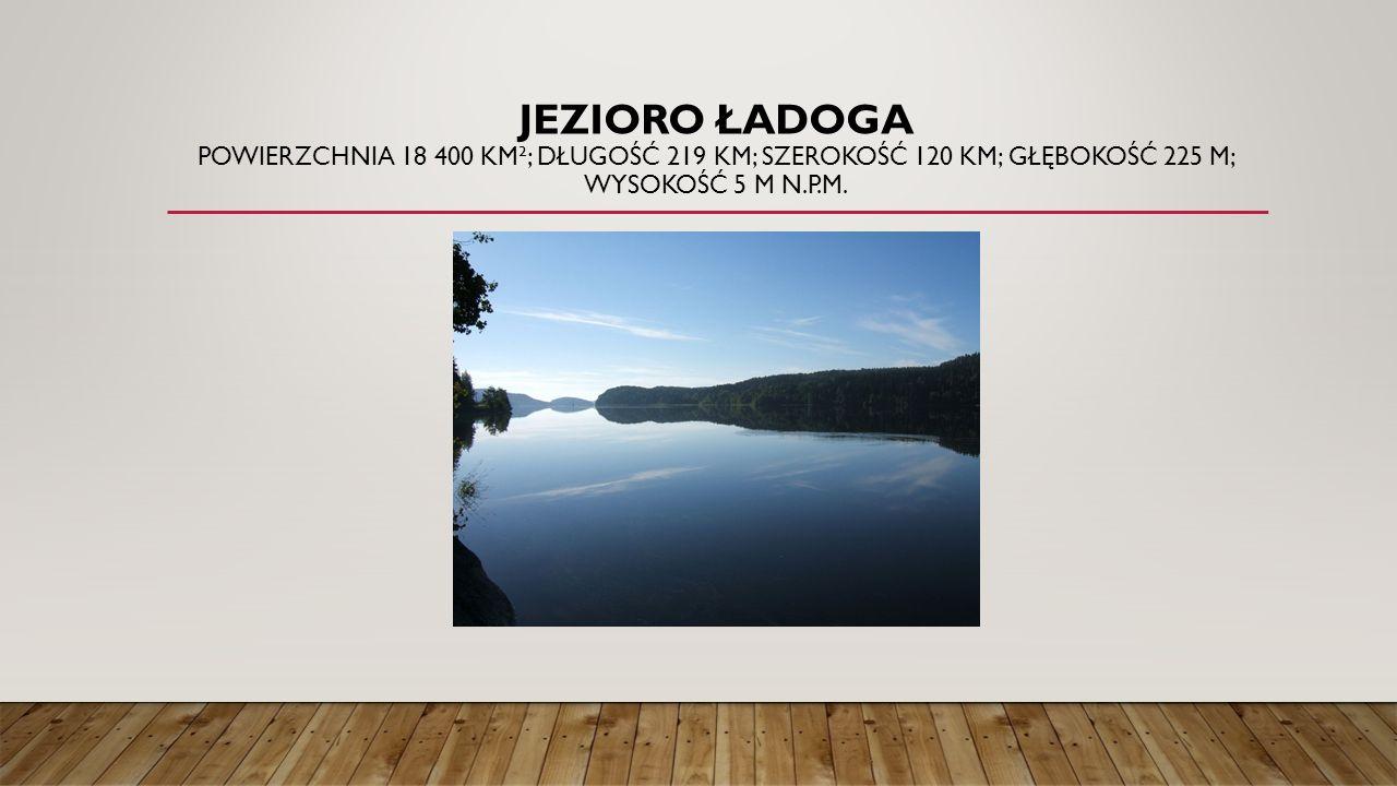Jezioro Ładoga Powierzchnia 18 400 km²; długość 219 km; szerokość 120 km; głębokość 225 m; wysokość 5 m n.p.m.