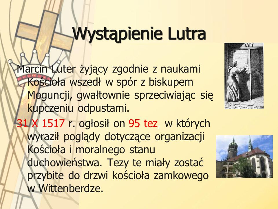 Wystąpienie Lutra Marcin Luter żyjący zgodnie z naukami Kościoła wszedł w spór z biskupem Moguncji, gwałtownie sprzeciwiając się kupczeniu odpustami.