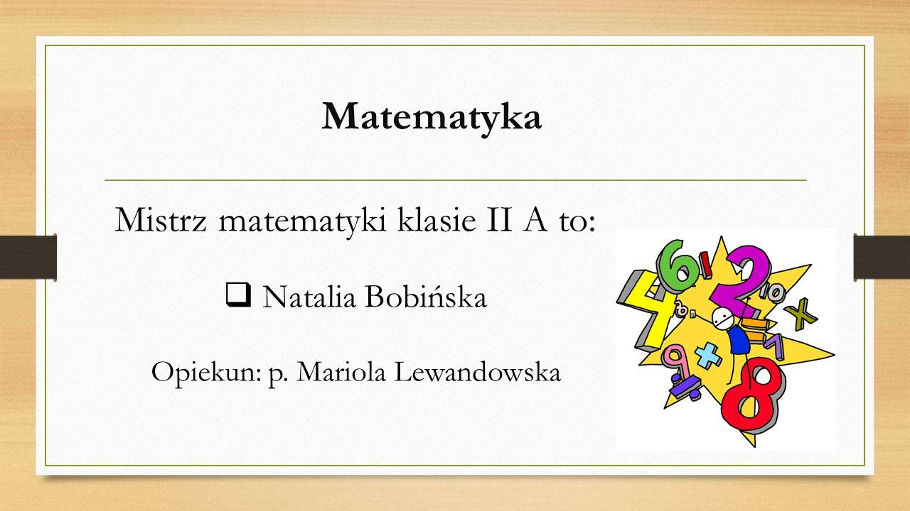 Matematyka Mistrz matematyki klasie II A to: Natalia Bobińska