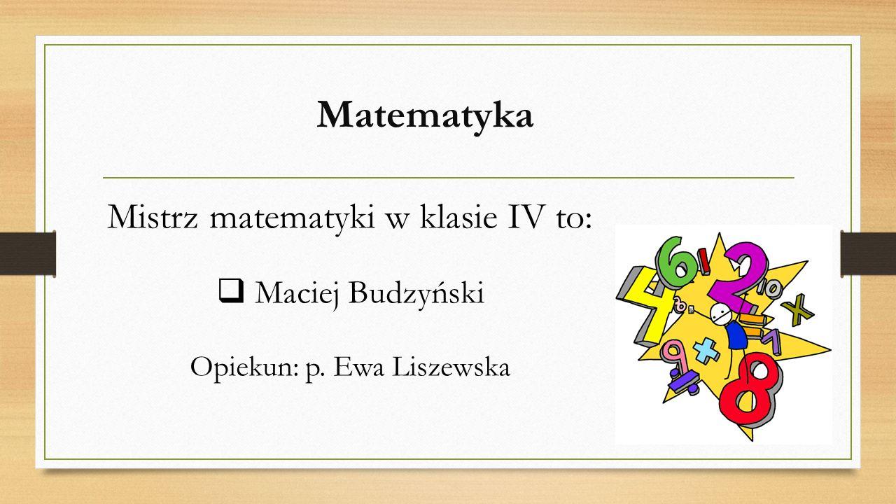 Matematyka Mistrz matematyki w klasie IV to: Maciej Budzyński