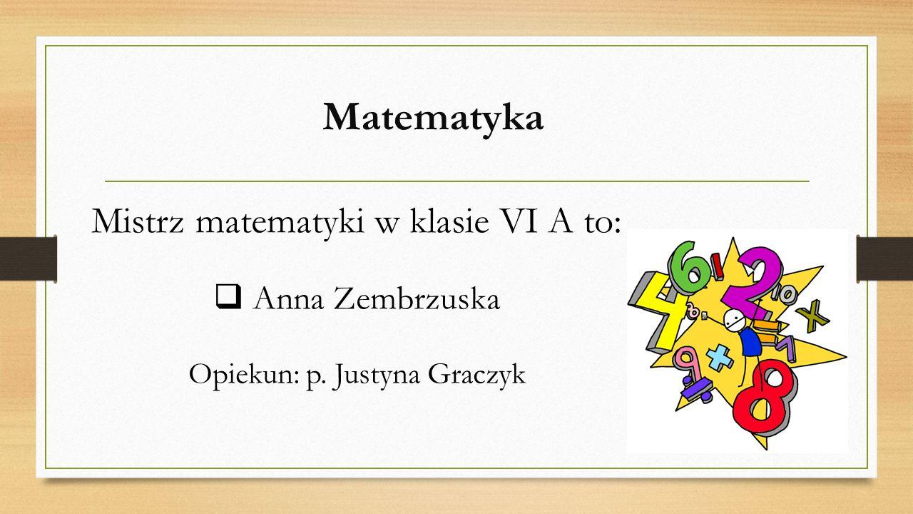 Matematyka Mistrz matematyki w klasie VI A to: Anna Zembrzuska