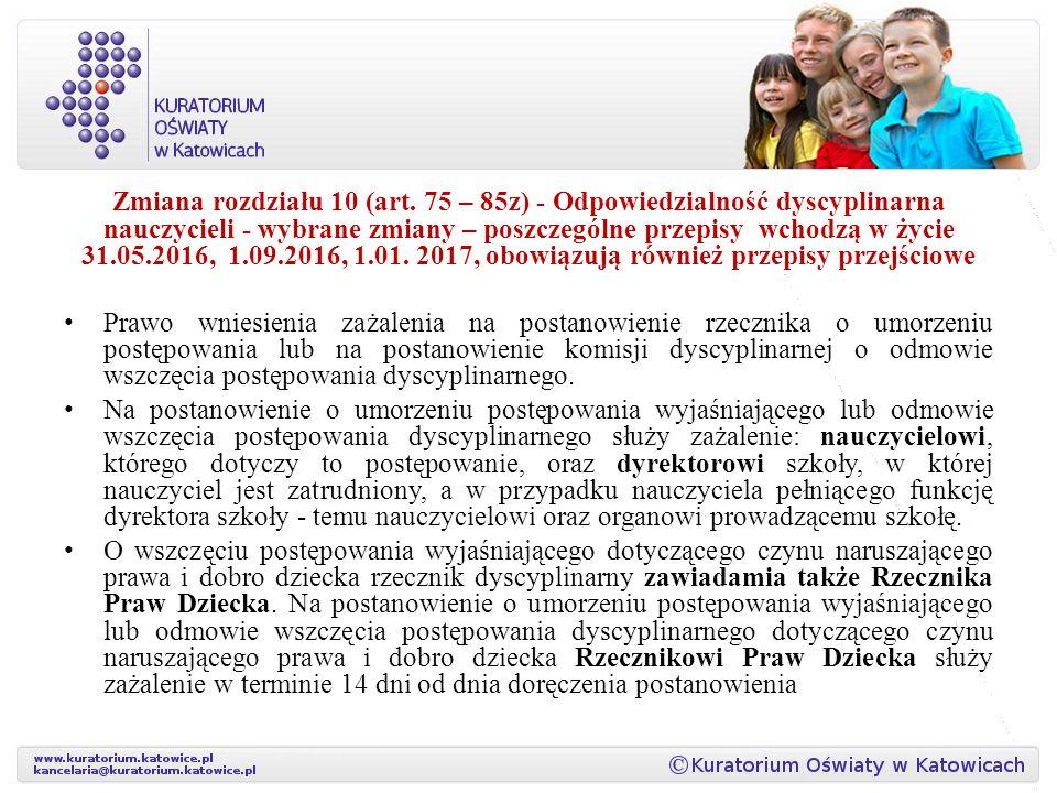 Zmiana rozdziału 10 (art. 75 – 85z) - Odpowiedzialność dyscyplinarna nauczycieli - wybrane zmiany – poszczególne przepisy wchodzą w życie 31.05.2016, 1.09.2016, 1.01. 2017, obowiązują również przepisy przejściowe