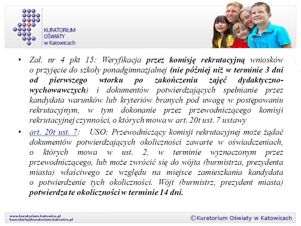 Zał. nr 4 pkt 15: Weryfikacja przez komisję rekrutacyjną wniosków o przyjęcie do szkoły ponadgimnazjalnej (nie później niż w terminie 3 dni od pierwszego wtorku po zakończeniu zajęć dydaktyczno-wychowawczych) i dokumentów potwierdzających spełnianie przez kandydata warunków lub kryteriów branych pod uwagę w postępowaniu rekrutacyjnym, w tym dokonanie przez przewodniczącego komisji rekrutacyjnej czynności, o których mowa w art. 20t ust. 7 ustawy