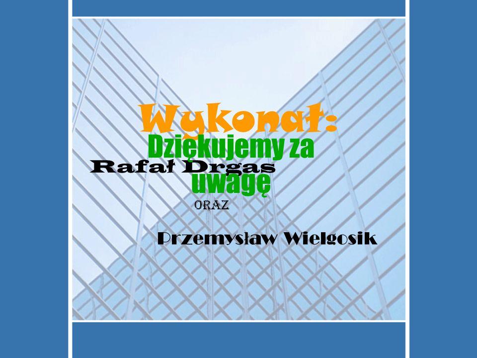 Wykonał: Dziękujemy za uwagę Rafał Drgas oraz Przemysław Wielgosik