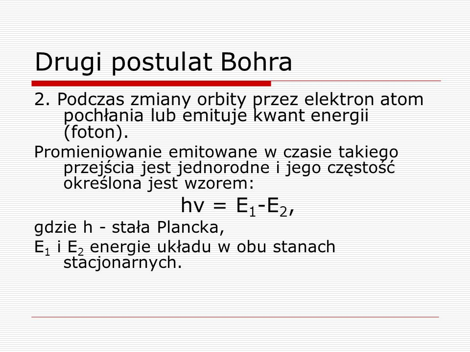 Drugi postulat Bohra 2. Podczas zmiany orbity przez elektron atom pochłania lub emituje kwant energii (foton).