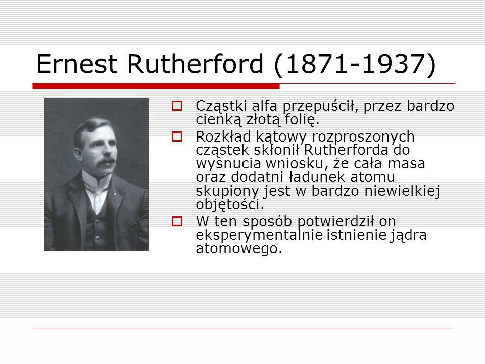 Ernest Rutherford (1871-1937) Cząstki alfa przepuścił, przez bardzo cienką złotą folię.