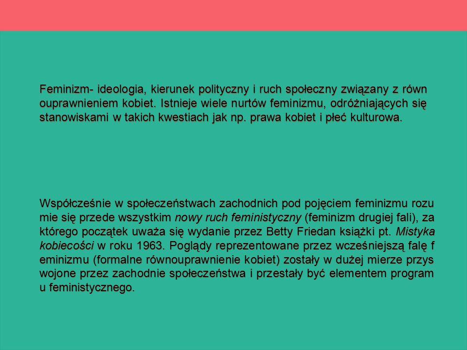 Feminizm- ideologia, kierunek polityczny i ruch społeczny związany z równouprawnieniem kobiet. Istnieje wiele nurtów feminizmu, odróżniających się stanowiskami w takich kwestiach jak np. prawa kobiet i płeć kulturowa.
