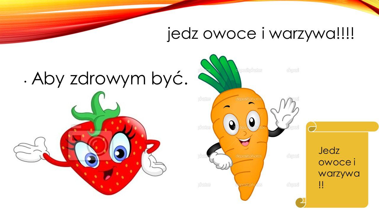 jedz owoce i warzywa!!!! Aby zdrowym być. Jedz owoce i warzywa!!