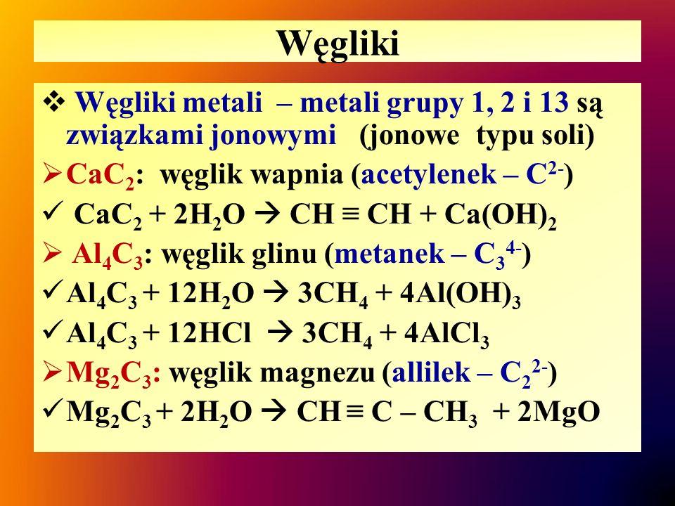 Węgliki Węgliki metali – metali grupy 1, 2 i 13 są związkami jonowymi (jonowe typu soli) CaC2: węglik wapnia (acetylenek – C2-)