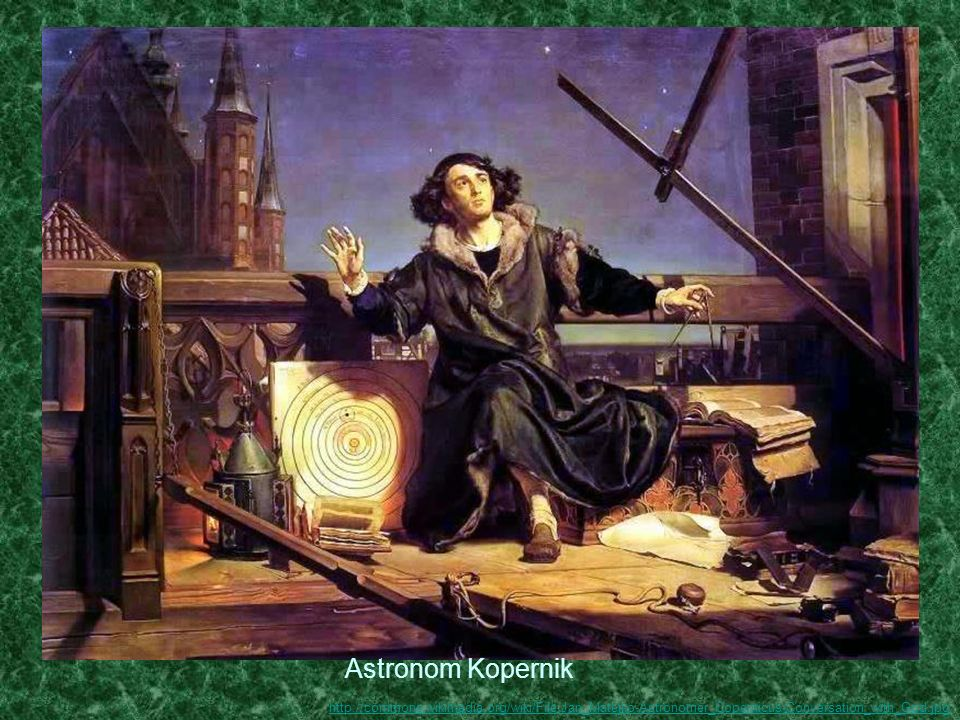 Astronom Kopernik http://commons.wikimedia.org/wiki/File:Jan_Matejko-Astronomer_Copernicus-Conversation_with_God.jpg.