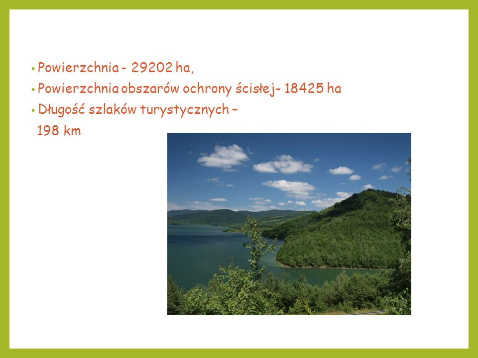 Powierzchnia - 29202 ha, Powierzchnia obszarów ochrony ścisłej- 18425 ha. Długość szlaków turystycznych –