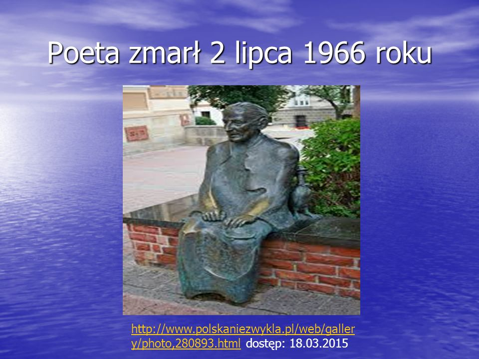 Poeta zmarł 2 lipca 1966 roku http://www.polskaniezwykla.pl/web/gallery/photo,280893.html dostęp: 18.03.2015.