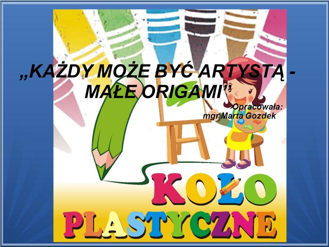 """""""KAŻDY MOŻE BYĆ ARTYSTĄ - MAŁE ORIGAMI Opracowała: mgr Marta Gozdek"""