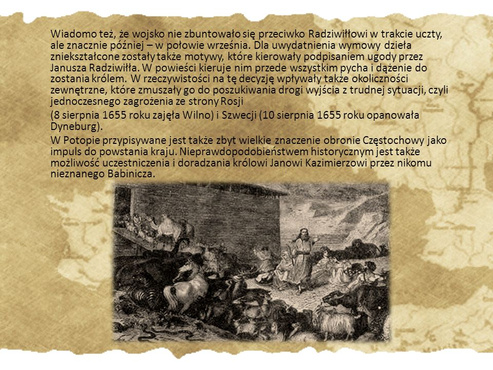 Wiadomo też, że wojsko nie zbuntowało się przeciwko Radziwiłłowi w trakcie uczty, ale znacznie później – w połowie września. Dla uwydatnienia wymowy dzieła zniekształcone zostały także motywy, które kierowały podpisaniem ugody przez Janusza Radziwiłła. W powieści kieruje nim przede wszystkim pycha i dążenie do zostania królem. W rzeczywistości na tę decyzję wpływały także okoliczności zewnętrzne, które zmuszały go do poszukiwania drogi wyjścia z trudnej sytuacji, czyli jednoczesnego zagrożenia ze strony Rosji