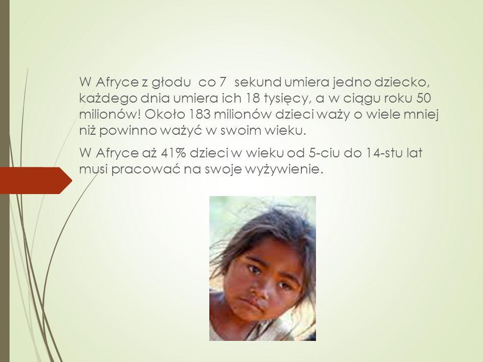 W Afryce z głodu co 7 sekund umiera jedno dziecko, każdego dnia umiera ich 18 tysięcy, a w ciągu roku 50 milionów! Około 183 milionów dzieci waży o wiele mniej niż powinno ważyć w swoim wieku.
