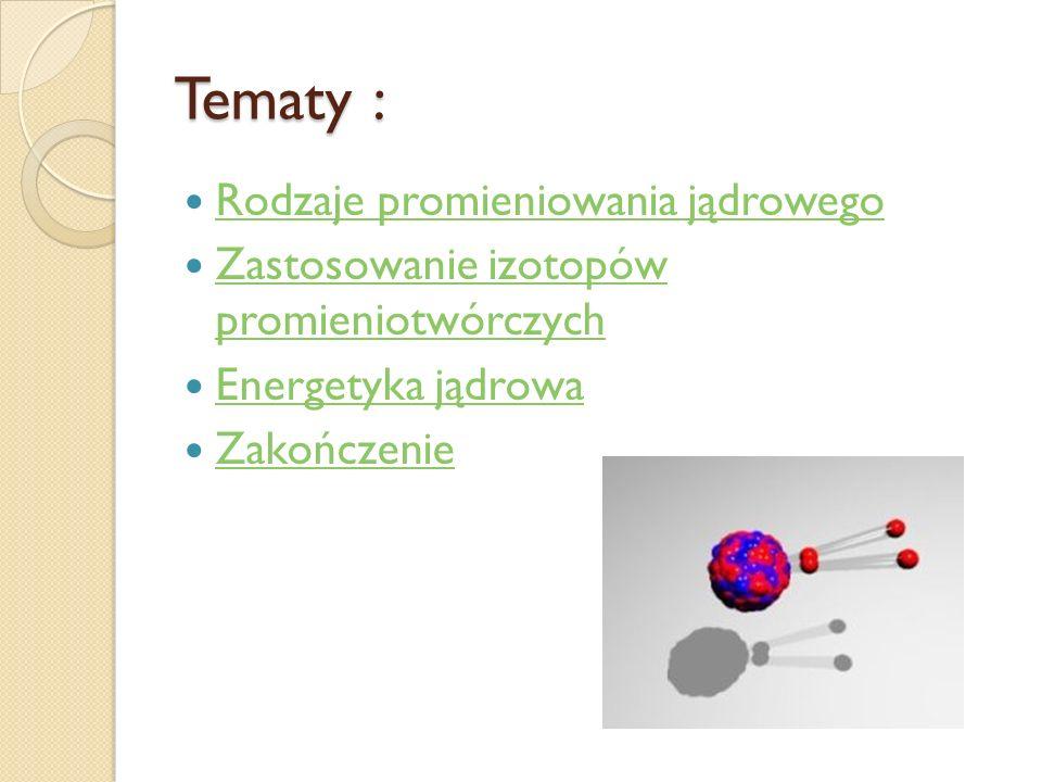 Tematy : Rodzaje promieniowania jądrowego