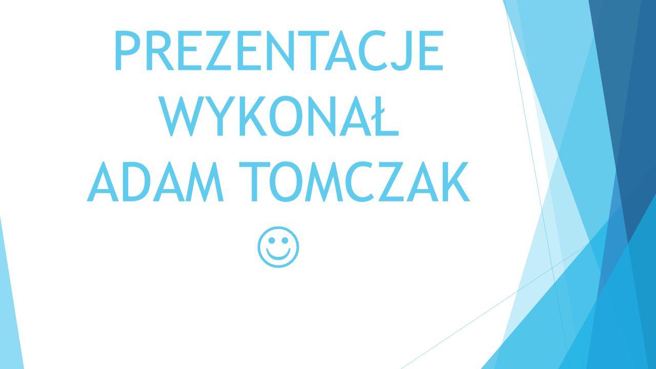 PREZENTACJE WYKONAŁ ADAM TOMCZAK 