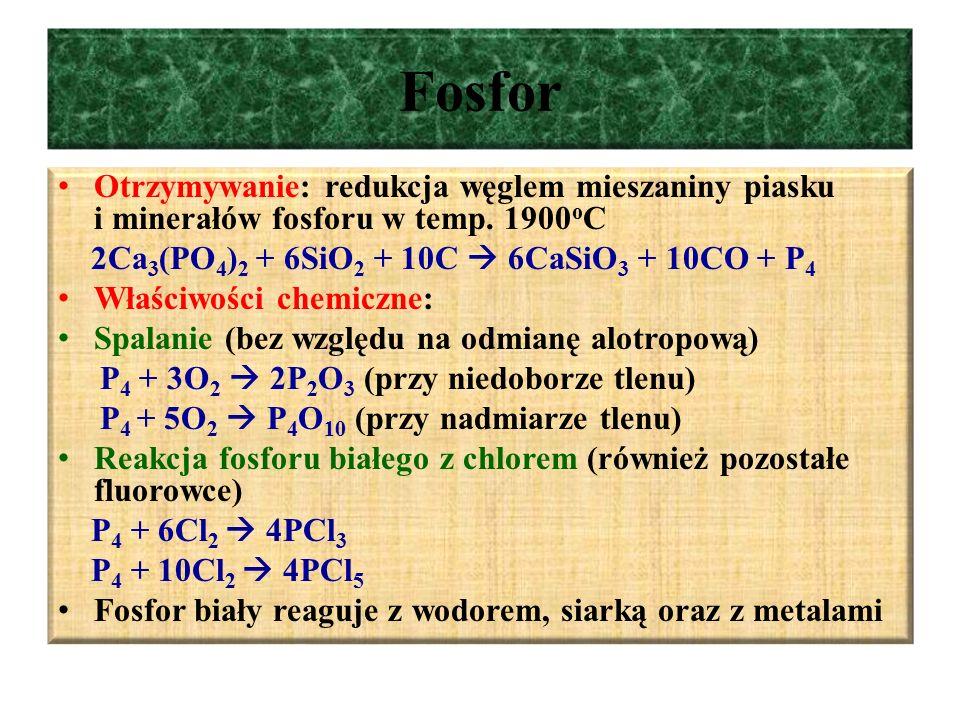 Fosfor Otrzymywanie: redukcja węglem mieszaniny piasku i minerałów fosforu w temp. 1900oC. 2Ca3(PO4)2 + 6SiO2 + 10C  6CaSiO3 + 10CO + P4.