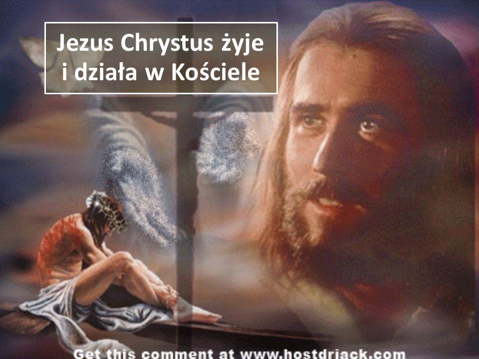 Jezus Chrystus żyje i działa w Kościele