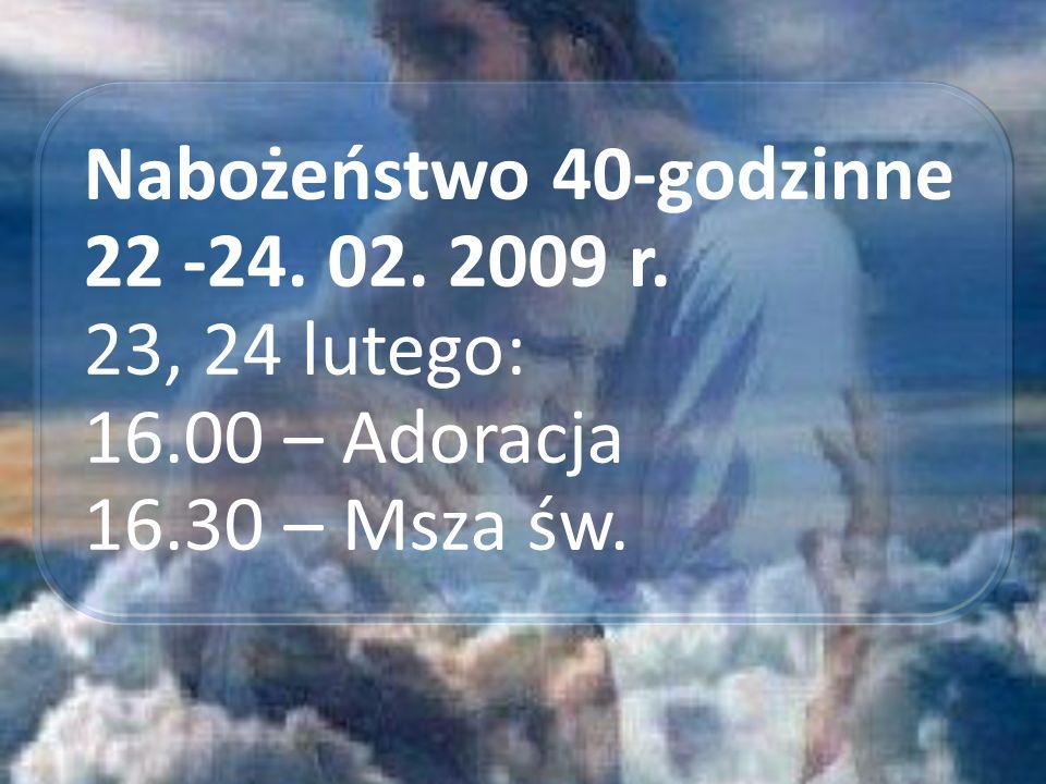 Nabożeństwo 40-godzinne 22 -24. 02. 2009 r. 23, 24 lutego: 16