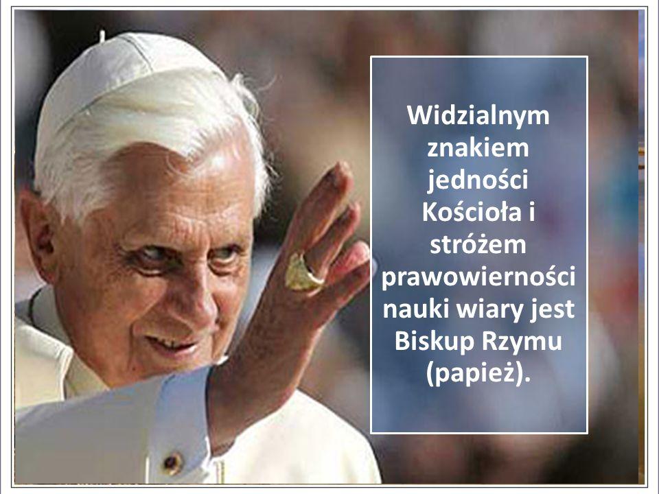 Widzialnym znakiem jedności Kościoła i stróżem prawowierności nauki wiary jest Biskup Rzymu (papież).