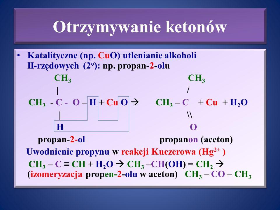 Otrzymywanie ketonów Katalityczne (np. CuO) utlenianie alkoholi II-rzędowych (2o): np. propan-2-olu.