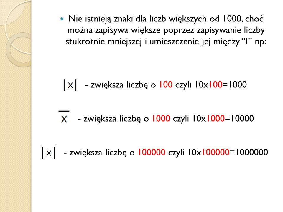 Nie istnieją znaki dla liczb większych od 1000, choć można zapisywa większe poprzez zapisywanie liczby stukrotnie mniejszej i umieszczenie jej między ''I'' np: - zwiększa liczbę o 100 czyli 10x100=1000 - zwiększa liczbę o 1000 czyli 10x1000=10000 - zwiększa liczbę o 100000 czyli 10x100000=1000000