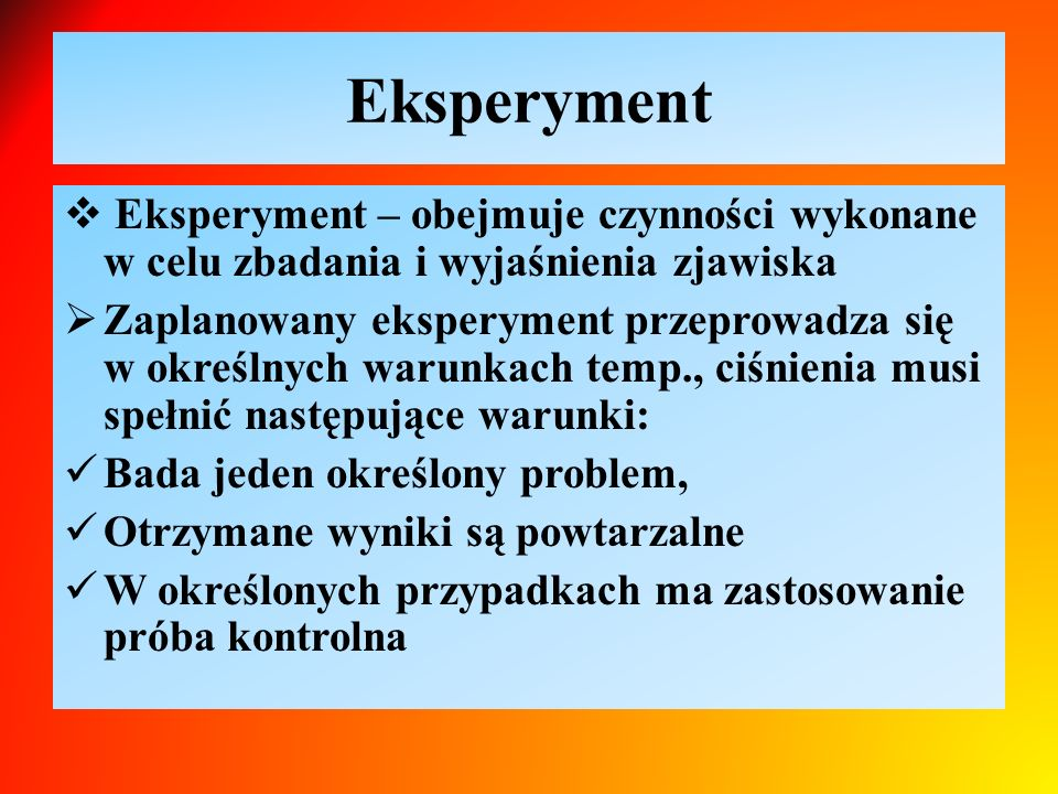 Eksperyment Eksperyment – obejmuje czynności wykonane w celu zbadania i wyjaśnienia zjawiska.